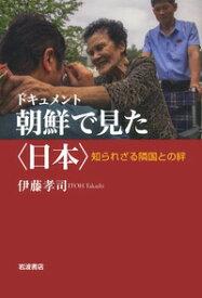 ドキュメント 朝鮮で見た〈日本〉 知られざる隣国との絆 [ 伊藤 孝司 ]