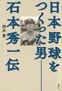 日本野球をつくった男ーー石本秀一伝 [ 西本 恵 ]