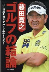 藤田寛之 ゴルフの結論 40歳を過ぎてから上手くなる! [ 藤田寛之 ]