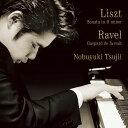 リスト:ピアノ・ソナタ ロ短調/ラヴェル:夜のガスパール [ 辻井伸行 ]