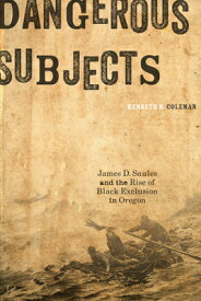 Dangerous Subjects: James D. Saules and the Rise of Black Exclusion in Oregon DANGEROUS SUBJECTS [ Kenneth R. Coleman ]