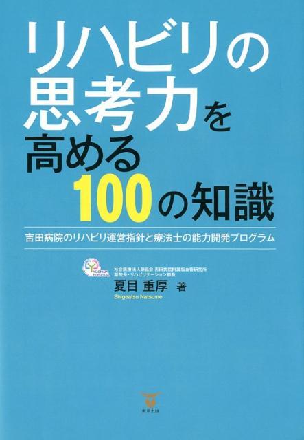 リハビリの思考力を高める100の知識 吉田病院のリハビリ運営指針と療法士の能力開発プログ [ 夏目重厚 ]