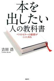 本を出したい人の教科書 ベストセラーの秘密がここにある [ 吉田 浩 ]