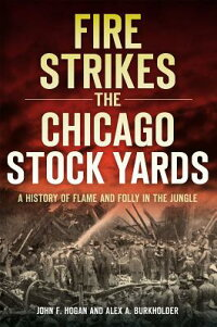FireStrikestheChicagoStockYards:AHistoryofFlameandFollyintheJungle[JohnF.Hogan]