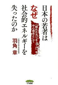 日本の若者はなぜ社会的エネルギーを失ったのか 「隠れたカリキュラム」を中心概念として [ 羽角章 ]