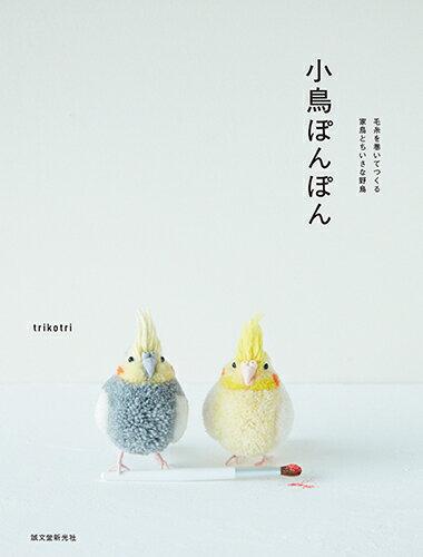 小鳥ぽんぽん 毛糸を巻いてつくる家鳥とちいさな野鳥 [ trikotri ]