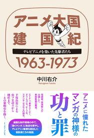 アニメ大国 建国紀 1963-1973 テレビアニメを築いた先駆者たち [ 中川右介 ]
