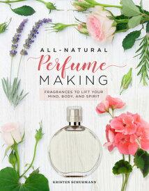 All-Natural Perfume Making: Fragrances to Lift Your Mind, Body, and Spirit ALL-NATURAL PERFUME MAKING [ Kristen Schuhmann ]