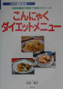 こんにゃくダイエットメニュー 食物繊維が豊富で超低カロリー (Series食彩生活) [ 杉本恵子 ]
