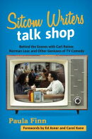 Sitcom Writers Talk Shop: Behind the Scenes with Carl Reiner, Norman Lear, and Other Geniuses of TV