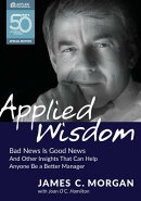 Applied Wisdom: Bad News Is Good News and Other Insights That Can Help Anyone Be a Better Manager