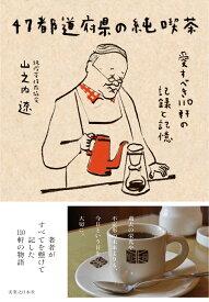 47都道府県の純喫茶 愛すべき110軒の記録と記憶 [ 山之内 遼 ]
