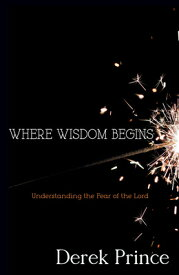 Where Wisdom Begins: Understanding the Fear of the Lord WHERE WISDOM BEGINS [ Derek Prince ]