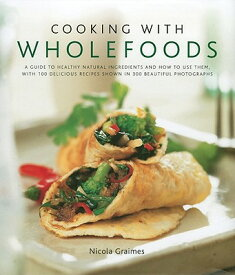 Cooking with Wholefoods: A Guide to Healthy Natural Ingredients, and How to Use Them with 100 Delici COOKING W/WHOLEFOODS [ Nicola Graimes ]