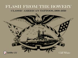 Flash from the Bowery: Classic American Tattoos, 1900-1950 FLASH FROM THE BOWERY [ Cliff White ]