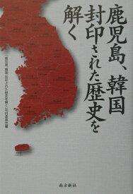 鹿児島、韓国封印された歴史を解く [ 「鹿児島、韓国封印された歴史を解く」刊行 ]