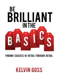 BeBrilliantintheBasics:FindingSuccessinRetailThroughDetail:FindingSuccessinRetailThro[KelvinGoss]