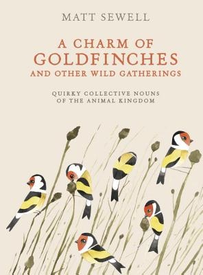 A Charm of Goldfinches and Other Wild Gatherings: Quirky Collective Nouns of the Animal Kingdom CHARM OF GOLDFINCHES & OTHER W [ Matt Sewell ]