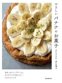 やさしいバナナのお菓子 朝食、おやつ、デザートに。はじめてでも失敗しないかんたんレシピ [ 若山 曜子 ]