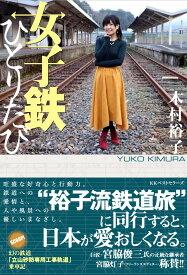 """女子鉄ひとりたび """"裕子流鉄道旅""""に同行すると、日本が愛おしくなる [ 木村裕子 ]"""