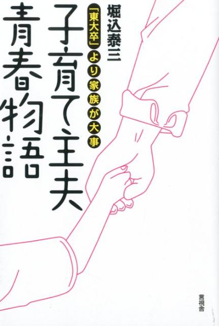 子育て主夫青春物語 「東大卒」より家族が大事 [ 堀込泰三 ]