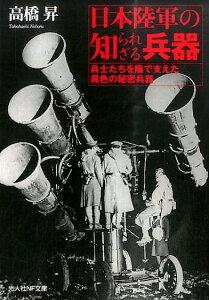 日本陸軍の知られざる兵器 兵士たちを陰で支えた異色の秘密兵器 (光人社NF文庫) [ 高橋昇 ]