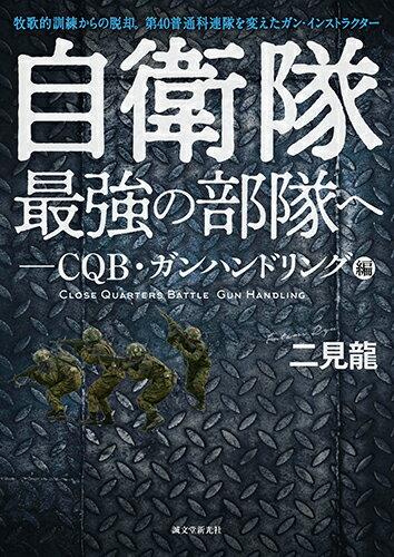 自衛隊最強の部隊へーCQB・ガンハンドリング編 牧歌的訓練からの脱却。第40普通科連隊を変えたガン・インストラクター [ 二見 龍 ]