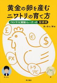 黄金の卵を産むニワトリの育て方 FXトラリピ最強トレーダーの投資術 [ あっきん ]