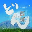 NHK大河ドラマ「西郷どん」オリジナル・サウンドトラック1 音楽:富貴晴美