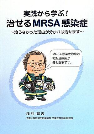 実践から学ぶ!治せるMRSA感染症 治らなかった理由が分かれば治せます [ 浅利誠志 ]
