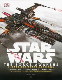STAR WARS THE FORCE AWAKENS INCREDIBLE CROSS-SECTIONS スター・ウォーズ/フォースの覚醒 クロス・セクション TIEファイターからミレニアム・ファルコンまで全12機の断面図から仕組みを徹底解析 [ ジェイソン・フライ ]