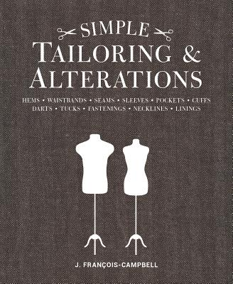 Simple Tailoring & Alterations: Hems - Waistbands - Seams - Sleeves - Pockets - Cuffs - Darts - Tuck SIMPLE TAILORING & ALTERATIONS [ J. Francois-Campbell ]