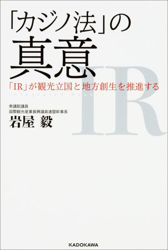 「カジノ法」の真意 「IR」が観光立国と地方創生を推進する [ 岩屋 毅 ]