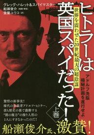 ヒトラーは英国スパイだった!上巻 アドルフ洗脳極秘計画を遂行せよ [ グレッグ・ハレット&スパイマスター ]