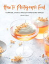 How to Photograph Food: Compose, Shoot, and Edit Appetizing Images HT PHOTOGRAPH...