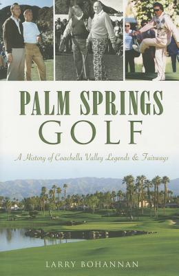 Palm Springs Golf:: A History of Coachella Valley Legends & Fairways PALM SPRINGS GOLF (Sports) [ Larry Bohannan ]