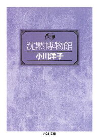 沈黙博物館 (ちくま文庫) [ 小川洋子(小説家) ]