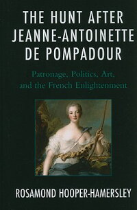 TheHuntAfterJeanne-AntoinettedePompadour:Patronage,Politics,Art,andtheFrenchEnlightenmen