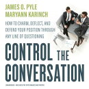 Control the Conversation: How to Charm, Deflect, and Defend Your Position Through Any Line of Questi
