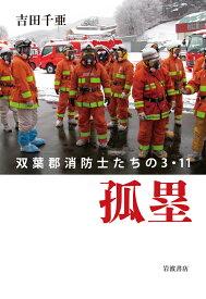 孤塁 双葉郡消防士たちの3.11 [ 吉田 千亜 ]