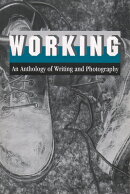 Working: An Anthology of Writing and Photography