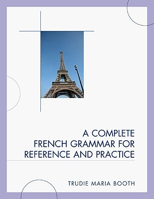 A Complete French Grammar for Reference and Practice COMP FRENCH GRAMMAR FOR REF & [ Trudie Maria Booth ]