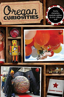 Oregon Curiosities: Quirky Characters, Roadside Oddities, and Other Offbeat Stuff OREGON CURIOSITIES 2/E (Oregon Curiosities: Quirky Characters, Roadside Oddities & Other Offbeat Stuff) [ Harriet Baskas ]