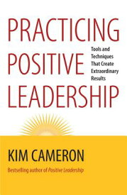 Practicing Positive Leadership: Tools and Techniques That Create Extraordinary Results PRACTICING POSITIVE LEADERSHIP [ Kim S. Cameron ]