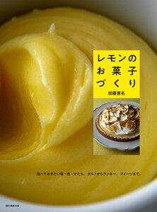 レモンのお菓子づくり 知っておきたい味・色・かたち。タルトからクッキー、スイーツまで。 [ 加藤 里名 ]
