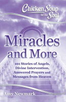 Chicken Soup for the Soul: Miracles and More: 101 Stories of Angels, Divine Intervention, Answered P