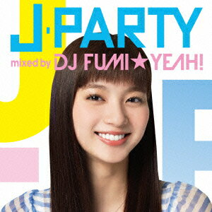 J-PARTY mixed by DJ FUMI★YEAH! [ DJ FUMI★YEAH! ]