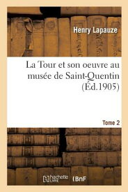 La Tour Et Son Oeuvre Au Musee de Saint-Quentin. Tome 2 FRE-TOUR ET SON OEUVRE AU MUSE (Arts) [ Lapauze-H ]