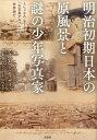 明治初期日本の原風景と謎の少年写真家 [ アルフレッド・モーザー ]