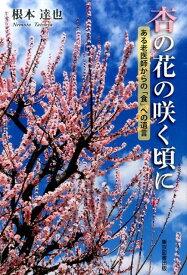 杏の花の咲く頃に ある老医師からの「食」への遺言 [ 根本達也 ]